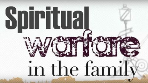 Spiritual Warfare in the Family